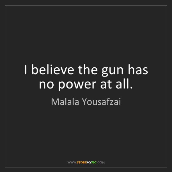 Malala Yousafzai: I believe the gun has no power at all.