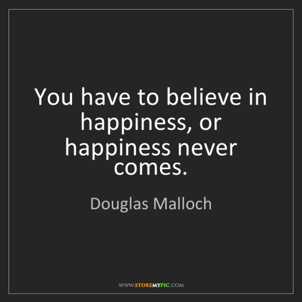 Douglas Malloch: You have to believe in happiness, or happiness never...