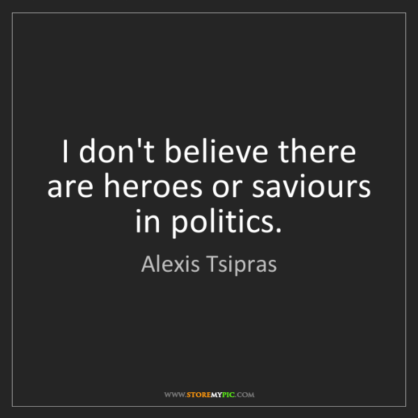 Alexis Tsipras: I don't believe there are heroes or saviours in politics.
