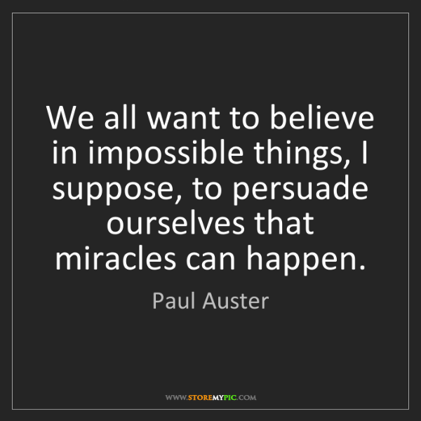 Paul Auster: We all want to believe in impossible things, I suppose,...