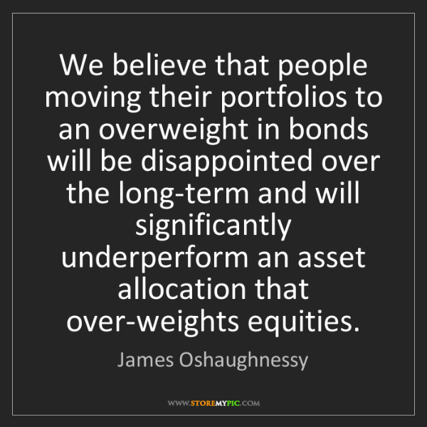 James Oshaughnessy: We believe that people moving their portfolios to an...