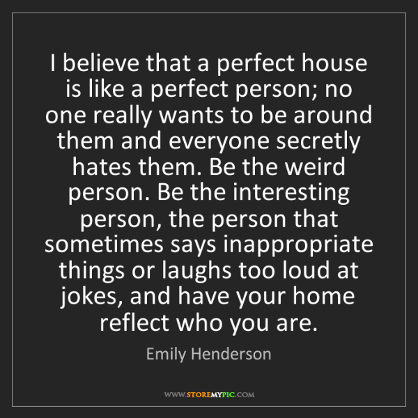 Emily Henderson: I believe that a perfect house is like a perfect person;...