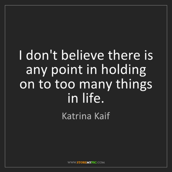 Katrina Kaif: I don't believe there is any point in holding on to too...