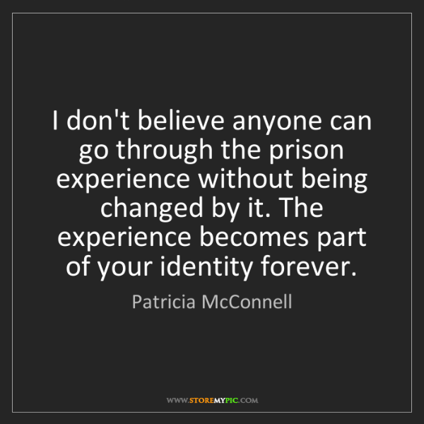 Patricia McConnell: I don't believe anyone can go through the prison experience...