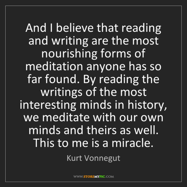 Kurt Vonnegut: And I believe that reading and writing are the most nourishing...