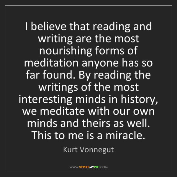 Kurt Vonnegut: I believe that reading and writing are the most nourishing...
