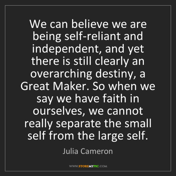 Julia Cameron: We can believe we are being self-reliant and independent,...
