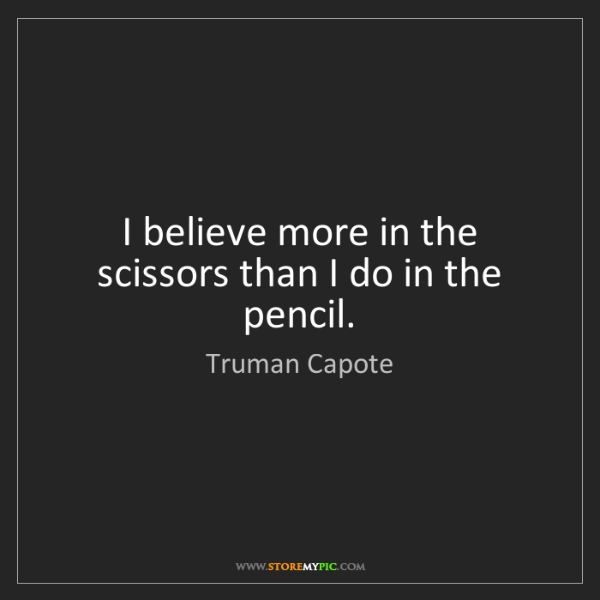 Truman Capote: I believe more in the scissors than I do in the pencil.