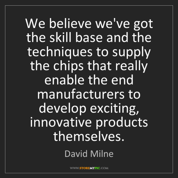 David Milne: We believe we've got the skill base and the techniques...