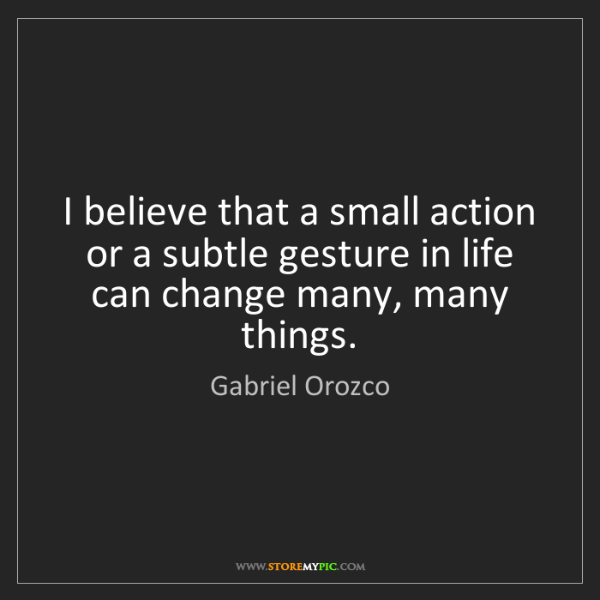 Gabriel Orozco: I believe that a small action or a subtle gesture in...