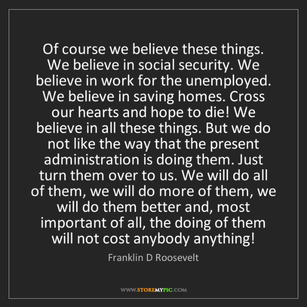 Franklin D Roosevelt: Of course we believe these things. We believe in social...
