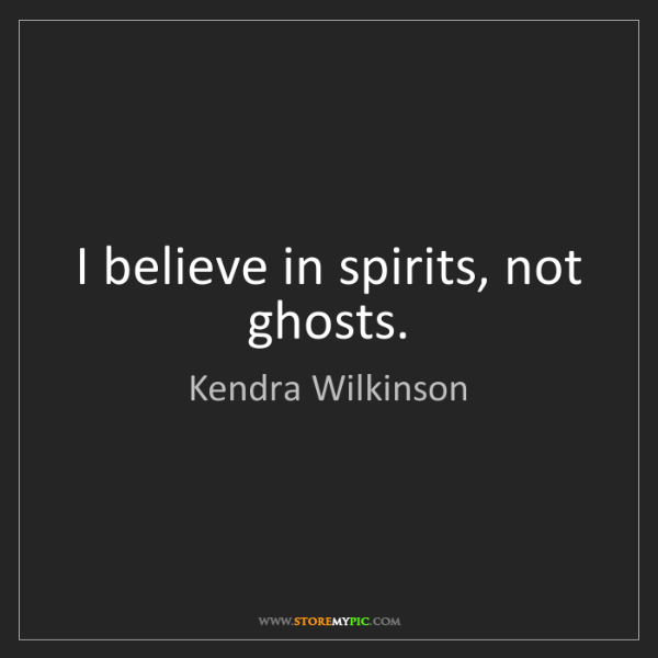 Kendra Wilkinson: I believe in spirits, not ghosts.
