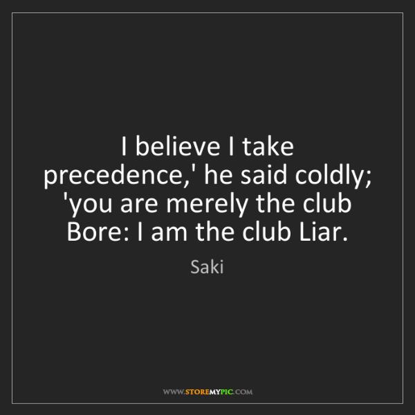 Saki: I believe I take precedence,' he said coldly; 'you are...