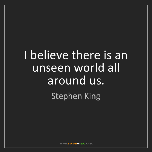 Stephen King: I believe there is an unseen world all around us.