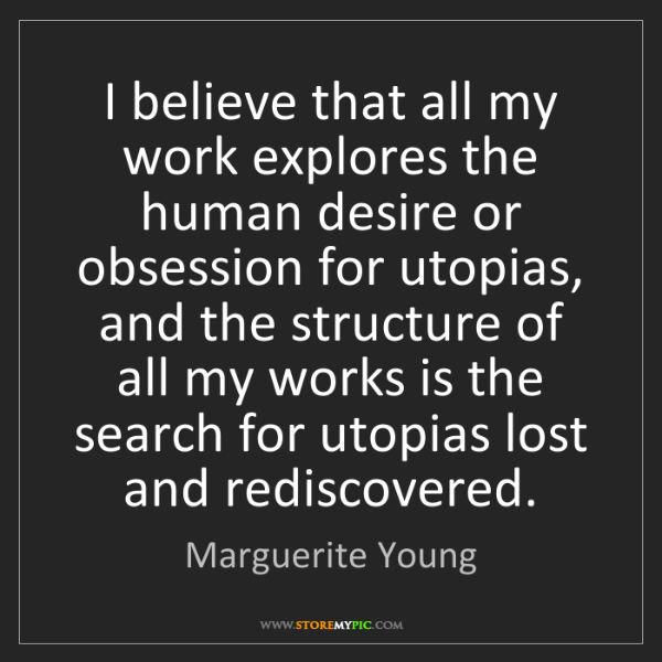 Marguerite Young: I believe that all my work explores the human desire...