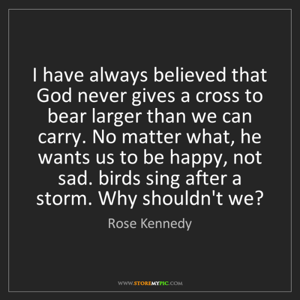 Rose Kennedy: I have always believed that God never gives a cross to...
