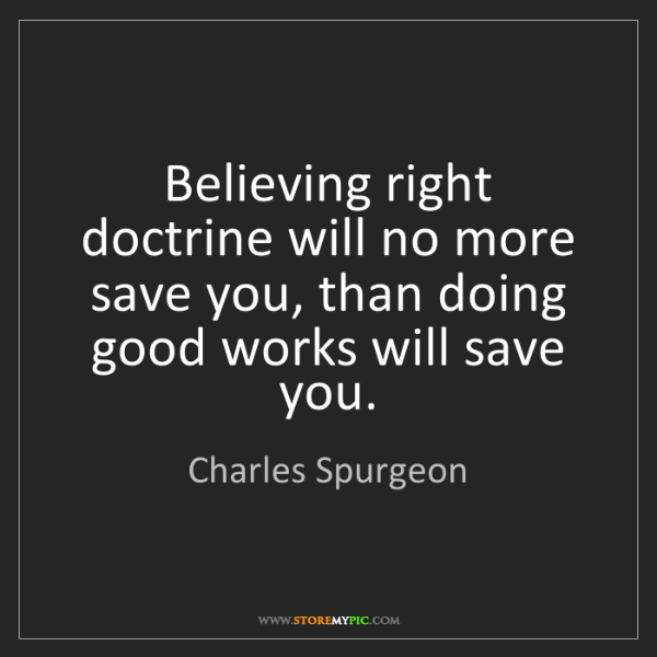 Charles Spurgeon: Believing right doctrine will no more save you, than...