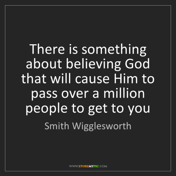 Smith Wigglesworth: There is something about believing God that will cause...