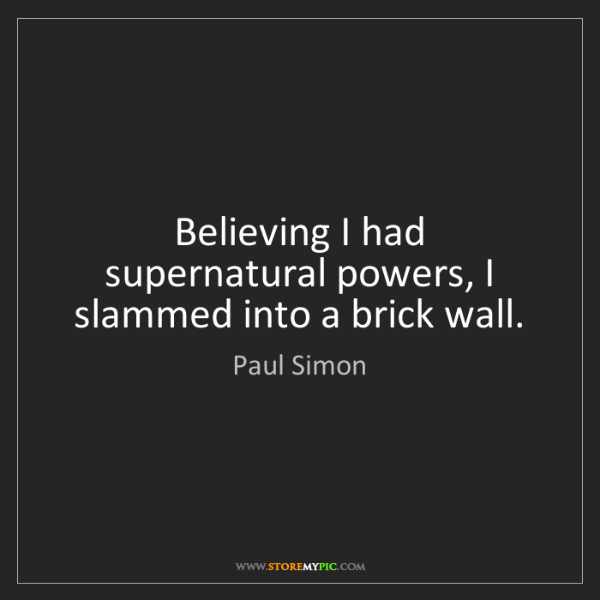 Paul Simon: Believing I had supernatural powers, I slammed into a...