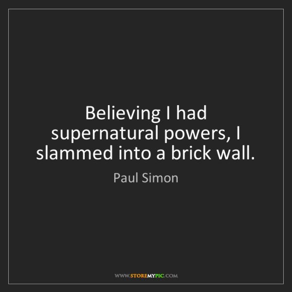 Paul Simon: Believing I had supernatural powers, I slammed into a...