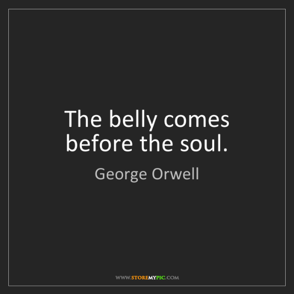 George Orwell: The belly comes before the soul.