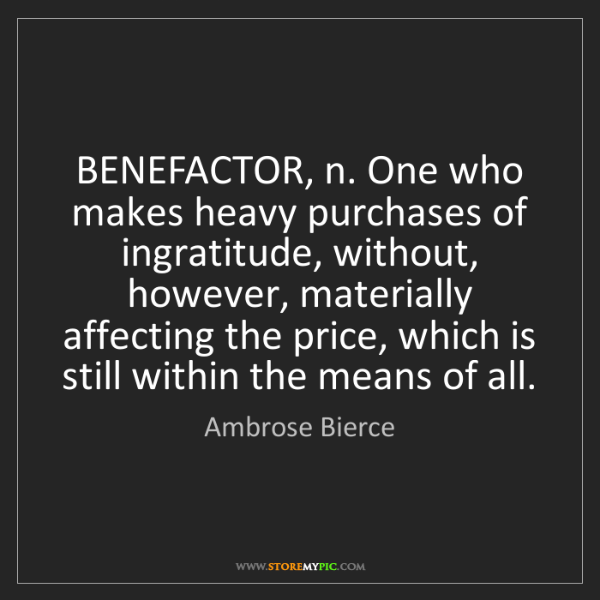 Ambrose Bierce: BENEFACTOR, n. One who makes heavy purchases of ingratitude,...