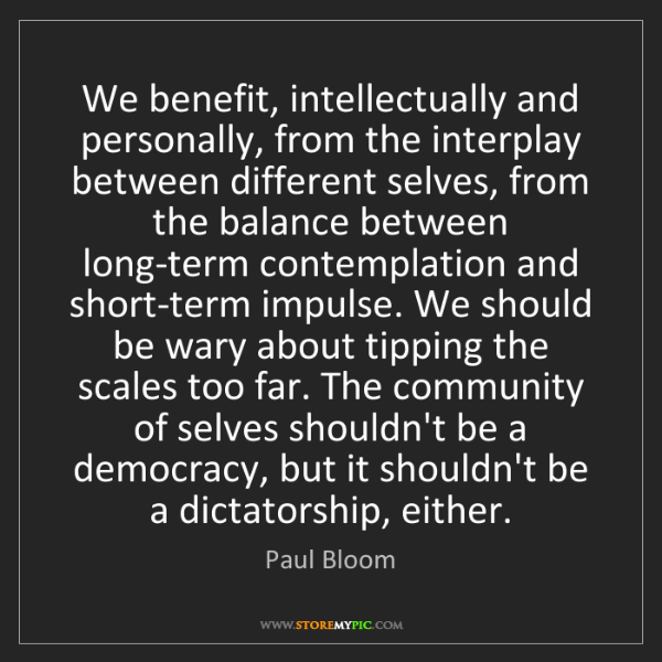 Paul Bloom: We benefit, intellectually and personally, from the interplay...