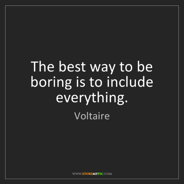 Voltaire: The best way to be boring is to include everything.