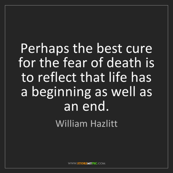 William Hazlitt: Perhaps the best cure for the fear of death is to reflect...