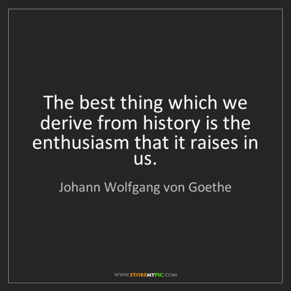 Johann Wolfgang von Goethe: The best thing which we derive from history is the enthusiasm...