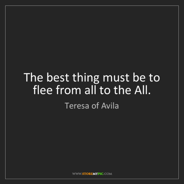 Teresa of Avila: The best thing must be to flee from all to the All.