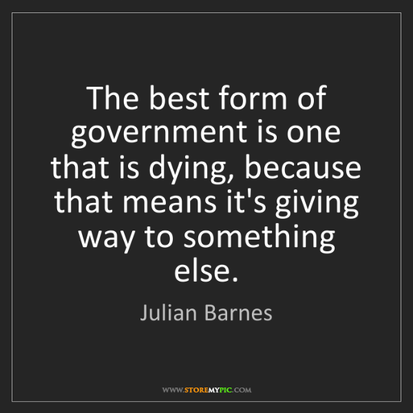 Julian Barnes: The best form of government is one that is dying, because...