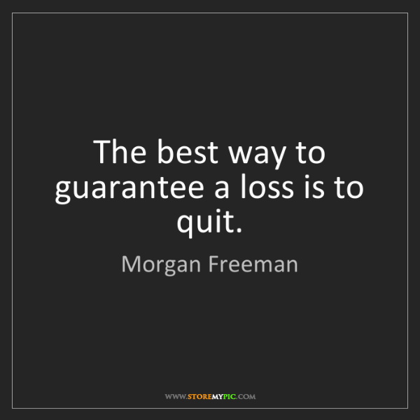 Morgan Freeman: The best way to guarantee a loss is to quit.