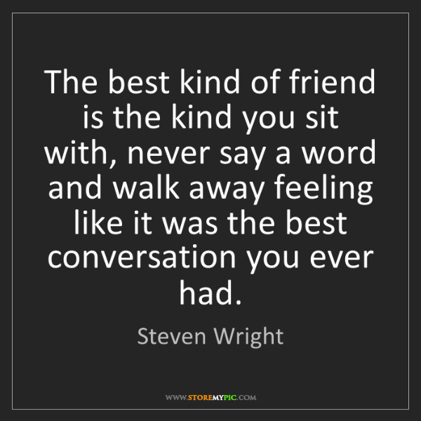 Steven Wright: The best kind of friend is the kind you sit with, never...