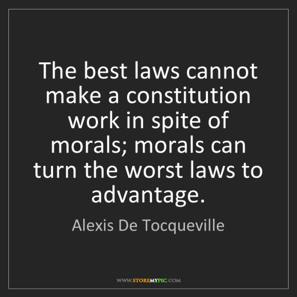 Alexis De Tocqueville: The best laws cannot make a constitution work in spite...