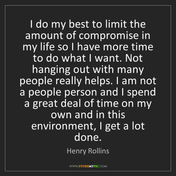 Henry Rollins: I do my best to limit the amount of compromise in my...