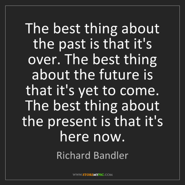 Richard Bandler: The best thing about the past is that it's over. The...