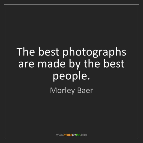 Morley Baer: The best photographs are made by the best people.