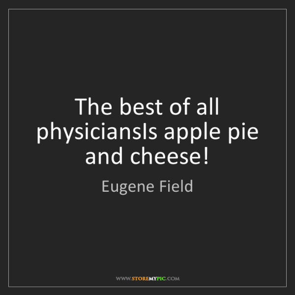 Eugene Field: The best of all physiciansIs apple pie and cheese!
