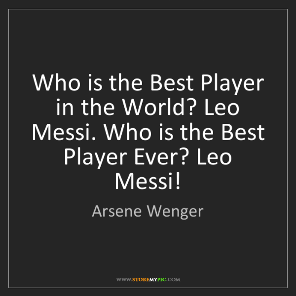 Arsene Wenger: Who is the Best Player in the World? Leo Messi. Who is...