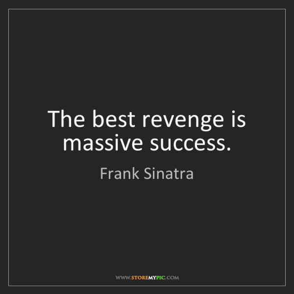 Frank Sinatra: The best revenge is massive success.