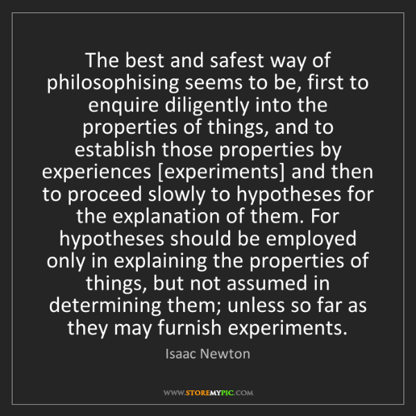 Isaac Newton: The best and safest way of philosophising seems to be,...
