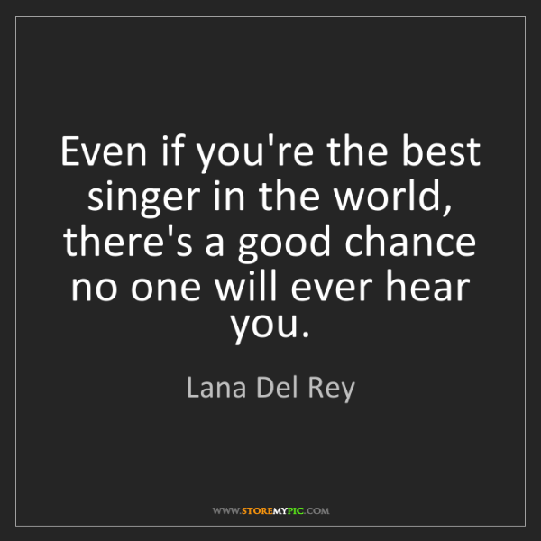 Lana Del Rey: Even if you're the best singer in the world, there's...