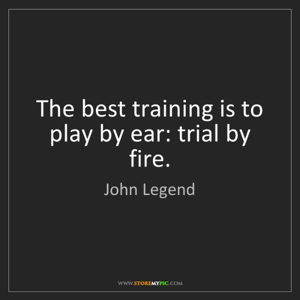 John Legend: The best training is to play by ear: trial by fire.