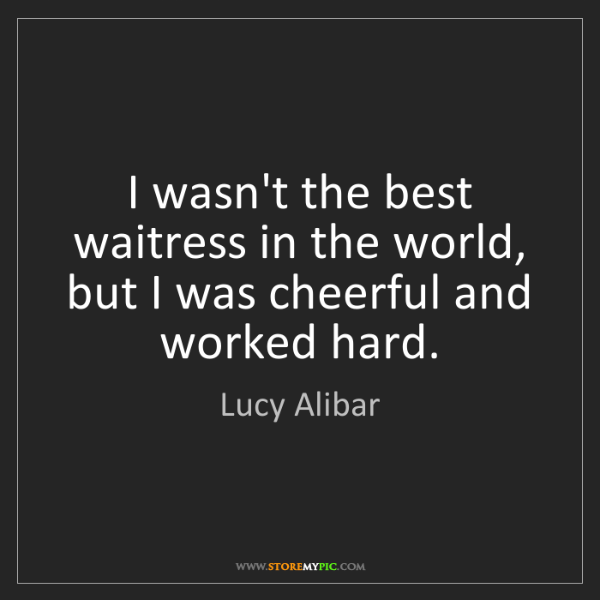 Lucy Alibar: I wasn't the best waitress in the world, but I was cheerful...