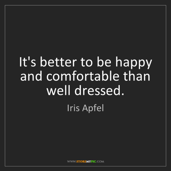 Iris Apfel: It's better to be happy and comfortable than well dressed.