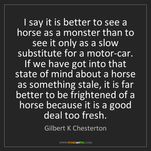 Gilbert K Chesterton: I say it is better to see a horse as a monster than to...