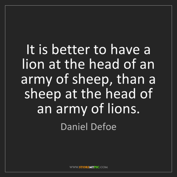 Daniel Defoe: It is better to have a lion at the head of an army of...