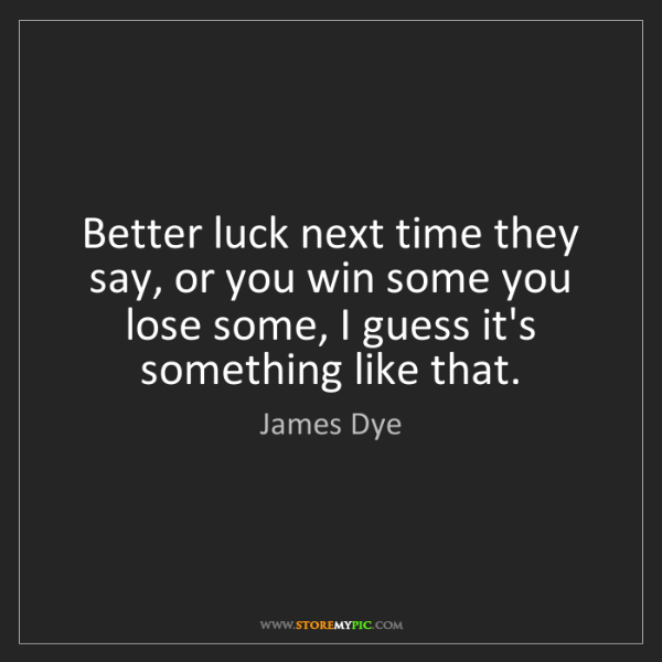James Dye: Better luck next time they say, or you win some you lose...