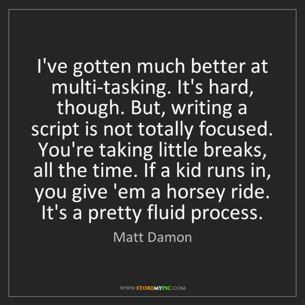 Matt Damon: I've gotten much better at multi-tasking. It's hard,...